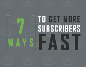 7 Ways To Get More Subscribers Fast